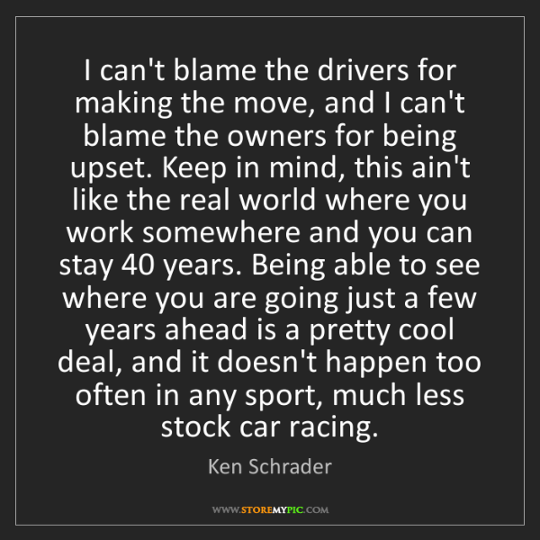 Ken Schrader: I can't blame the drivers for making the move, and I...