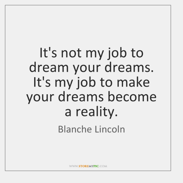 It's not my job to dream your dreams. It's my job to ...