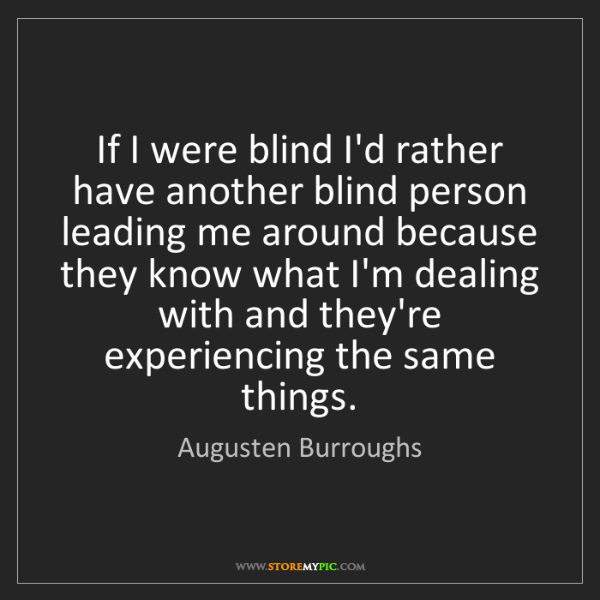 Augusten Burroughs: If I were blind I'd rather have another blind person...