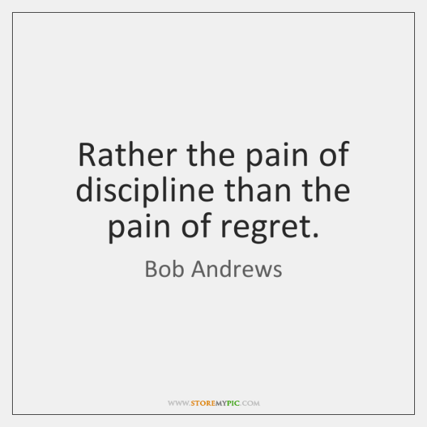 Rather the pain of discipline than the pain of regret.
