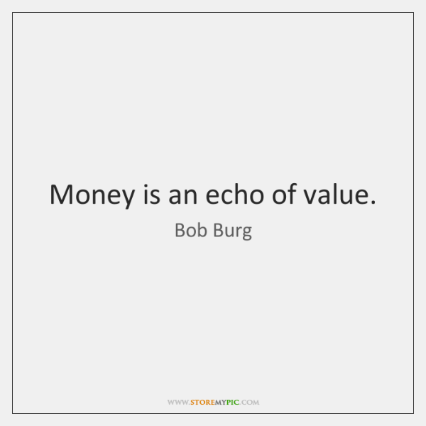 Money is an echo of value.
