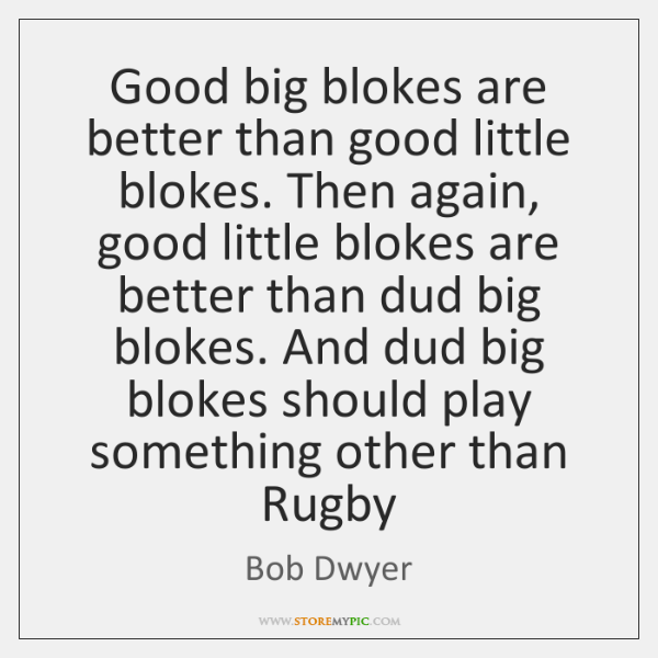 Good big blokes are better than good little blokes. Then again, good ...