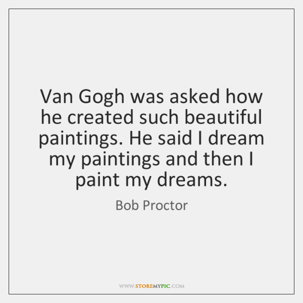 Van Gogh was asked how he created such beautiful paintings. He said ...