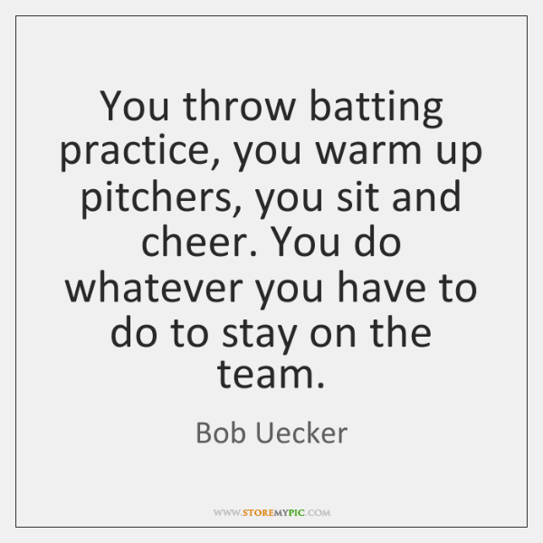 You throw batting practice, you warm up pitchers, you sit and cheer. ...