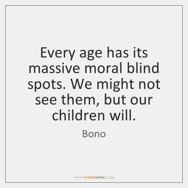 Every age has its massive moral blind spots. We might not see ...