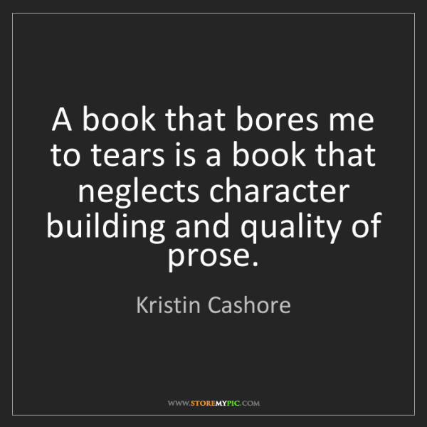 Kristin Cashore: A book that bores me to tears is a book that neglects...
