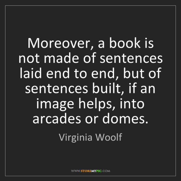 Virginia Woolf: Moreover, a book is not made of sentences laid end to...