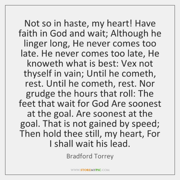 Not so in haste, my heart! Have faith in God and wait; ...