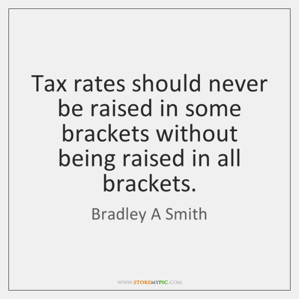 Tax rates should never be raised in some brackets without being raised ...