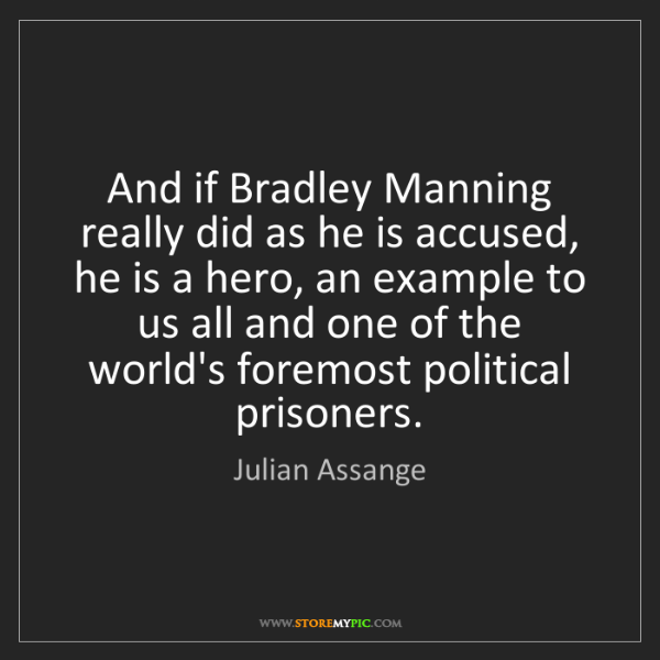 Julian Assange: And if Bradley Manning really did as he is accused, he...