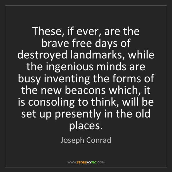 Joseph Conrad: These, if ever, are the brave free days of destroyed...