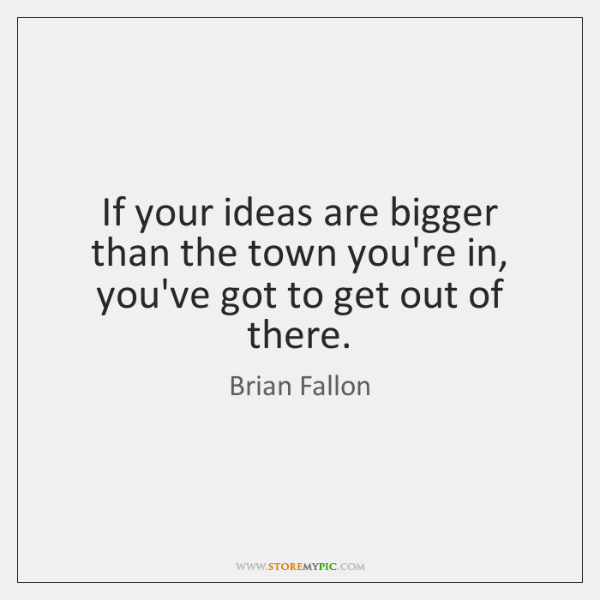 If your ideas are bigger than the town you're in, you've got ...