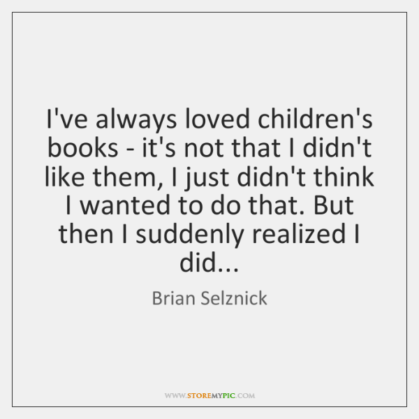I've always loved children's books - it's not that I didn't like ...
