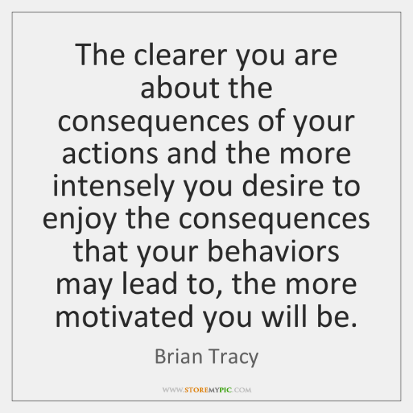 The Clearer You Are About The Consequences Of Your Actions And The