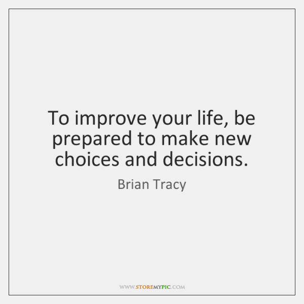 To improve your life, be prepared to make new choices and decisions.