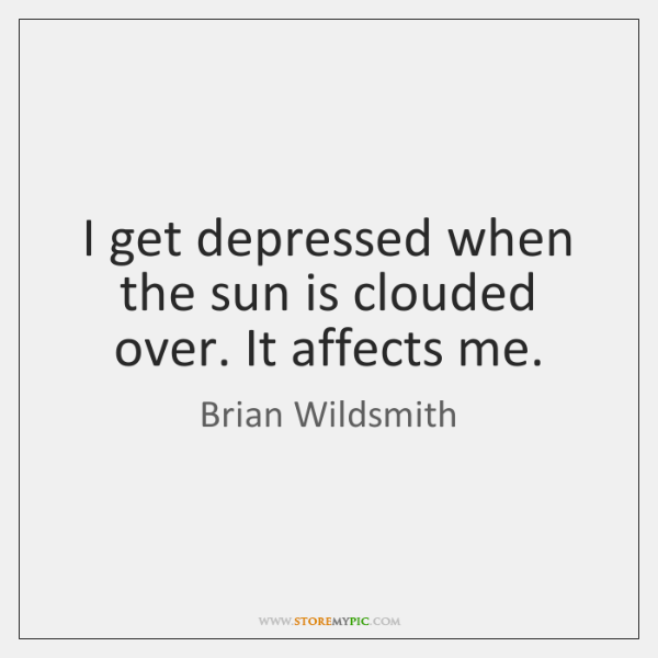 I get depressed when the sun is clouded over. It affects me.