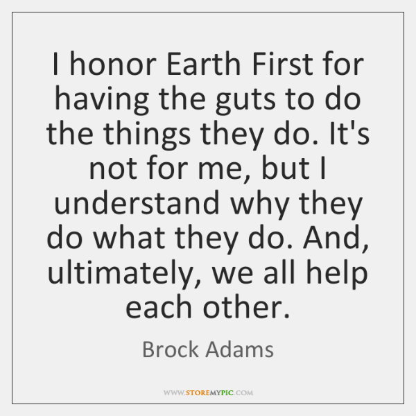 I honor Earth First for having the guts to do the things ...