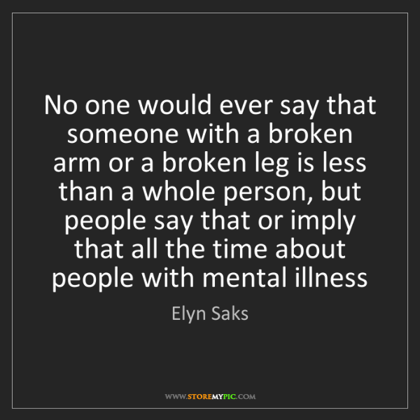 Elyn Saks: No one would ever say that someone with a broken arm...