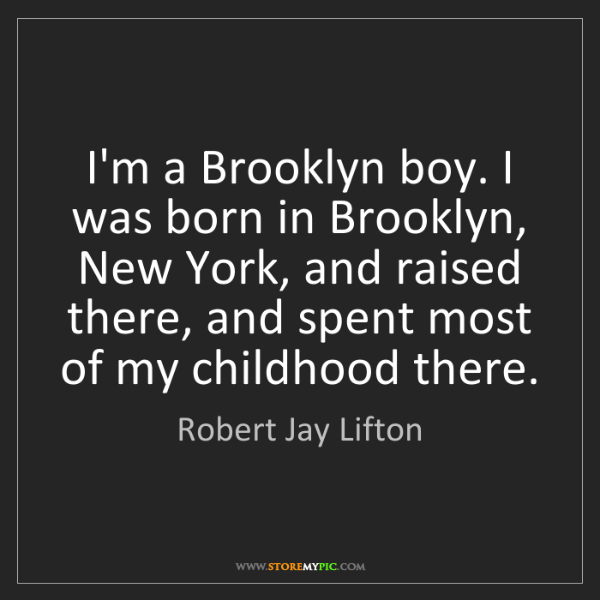 Robert Jay Lifton: I'm a Brooklyn boy. I was born in Brooklyn, New York,...