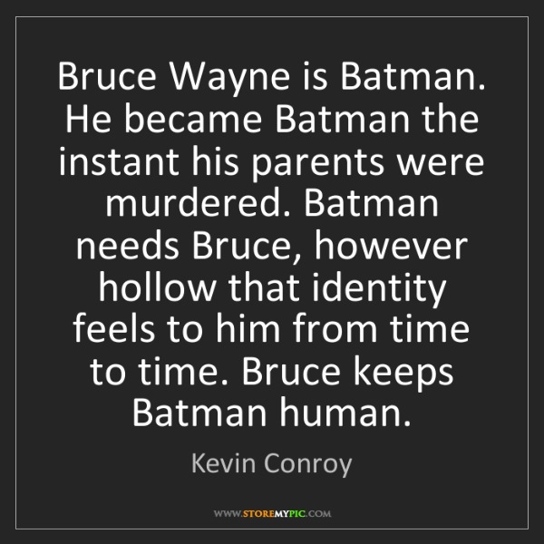 Kevin Conroy: Bruce Wayne is Batman. He became Batman the instant his...