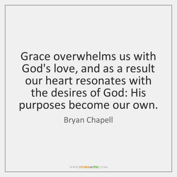 Grace overwhelms us with God's love, and as a result our heart ...