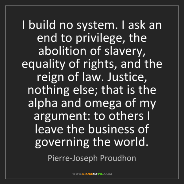 Pierre-Joseph Proudhon: I build no system. I ask an end to privilege, the abolition...