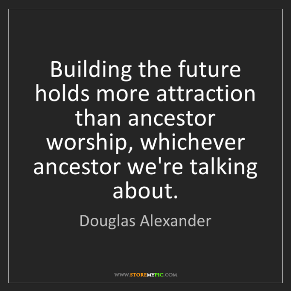 Douglas Alexander: Building the future holds more attraction than ancestor...