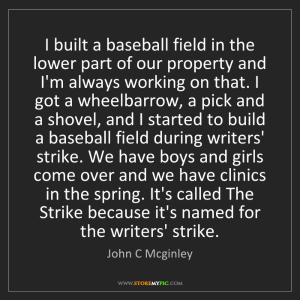 John C Mcginley: I built a baseball field in the lower part of our property...