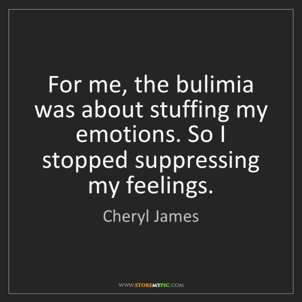 Cheryl James: For me, the bulimia was about stuffing my emotions. So...