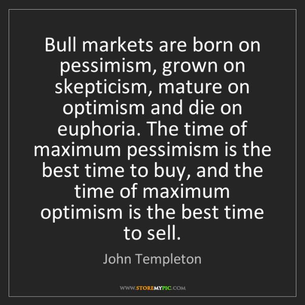 John Templeton: Bull markets are born on pessimism, grown on skepticism,...