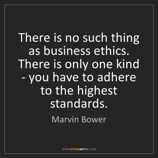 Marvin Bower: There is no such thing as business ethics. There is only...