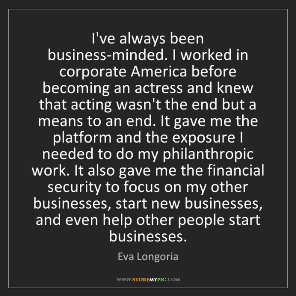 Eva Longoria: I've always been business-minded. I worked in corporate...