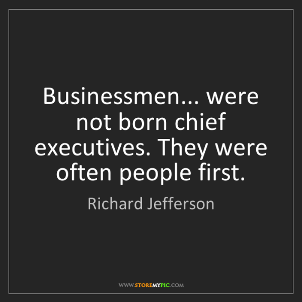Richard Jefferson: Businessmen... were not born chief executives. They were...