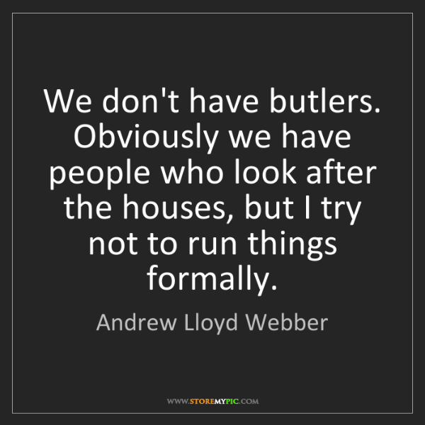 Andrew Lloyd Webber: We don't have butlers. Obviously we have people who look...