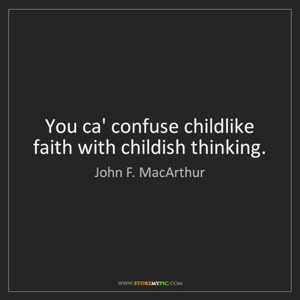 John F. MacArthur: You ca' confuse childlike faith with childish thinking.
