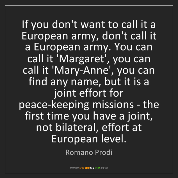Romano Prodi: If you don't want to call it a European army, don't call...