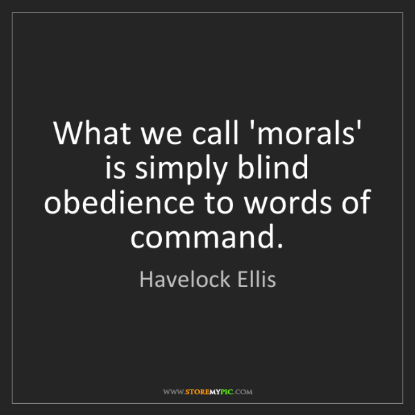 Havelock Ellis: What we call 'morals' is simply blind obedience to words...
