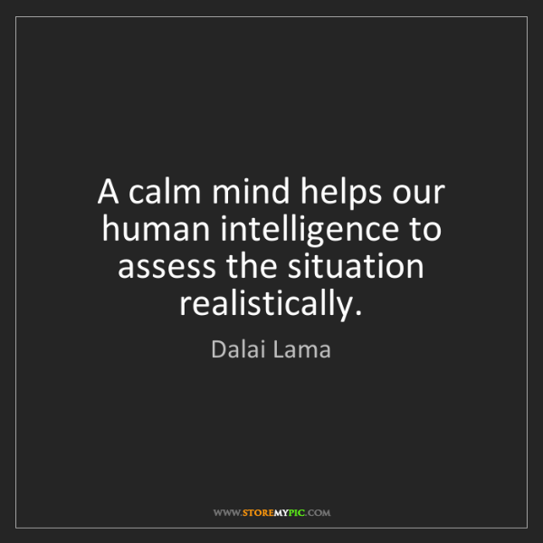 Dalai Lama: A calm mind helps our human intelligence to assess the...