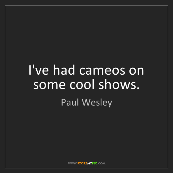 Paul Wesley: I've had cameos on some cool shows.