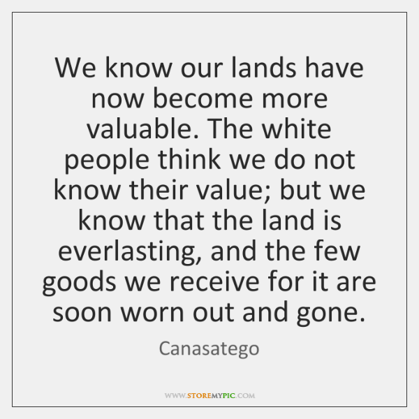 We know our lands have now become more valuable. The white people ...
