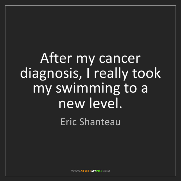 Eric Shanteau: After my cancer diagnosis, I really took my swimming...