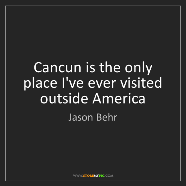 Jason Behr: Cancun is the only place I've ever visited outside America