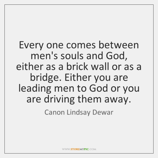 Every one comes between men's souls and God, either as a brick ...