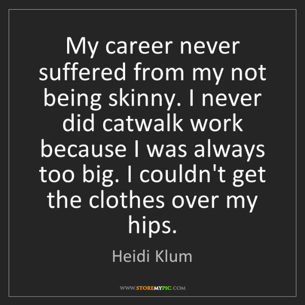 Heidi Klum: My career never suffered from my not being skinny. I...