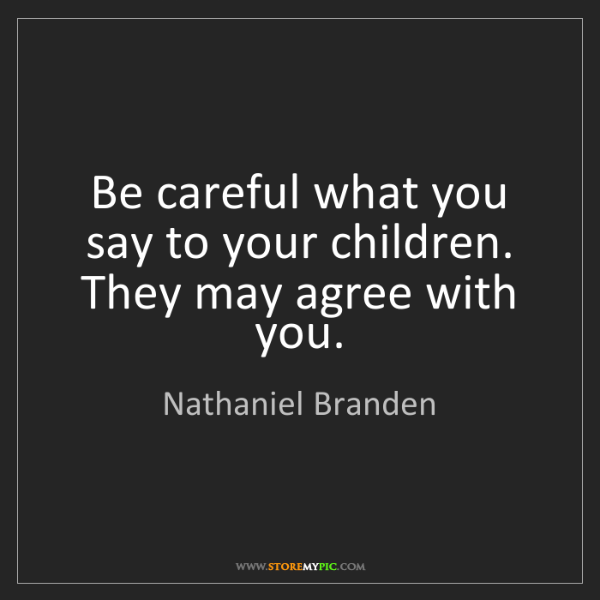 Nathaniel Branden: Be careful what you say to your children. They may agree...