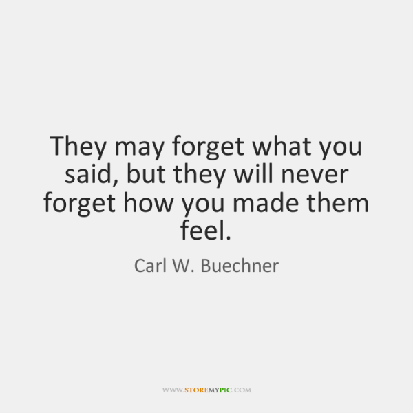 They may forget what you said, but they will never forget how ...