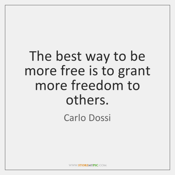 The best way to be more free is to grant more freedom ...