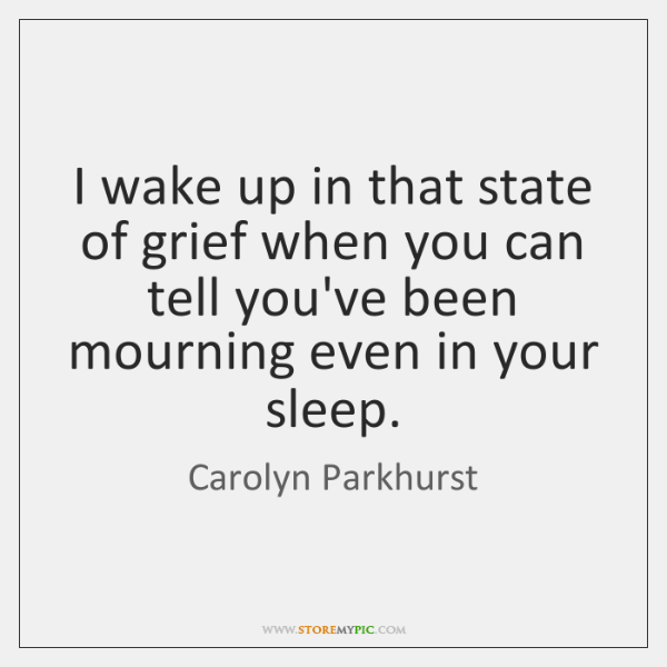 I wake up in that state of grief when you can tell ...