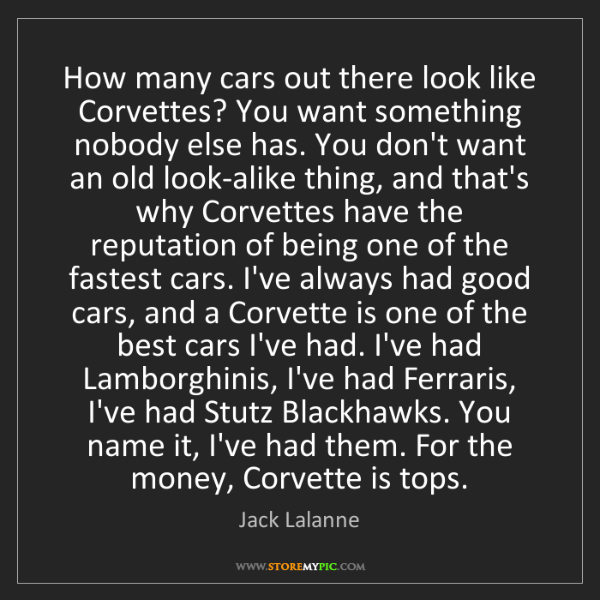 Jack Lalanne: How many cars out there look like Corvettes? You want...