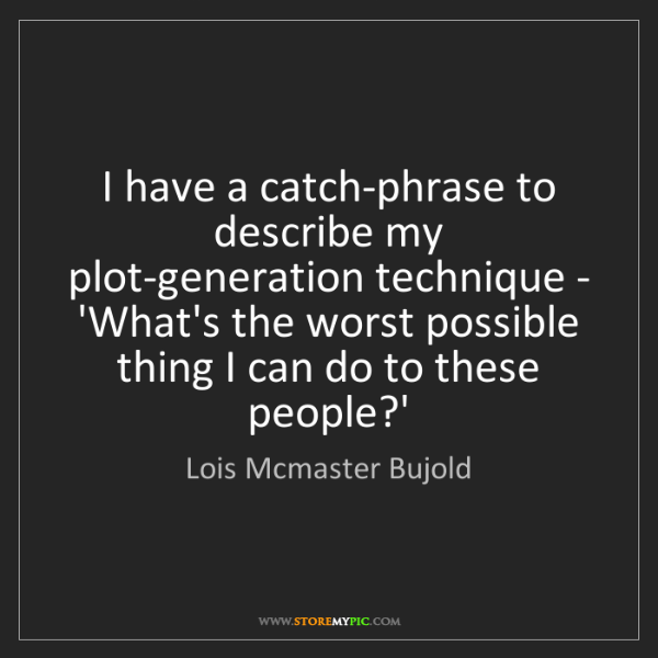 Lois Mcmaster Bujold: I have a catch-phrase to describe my plot-generation...